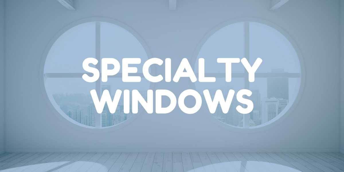 Specialty Window Replacement